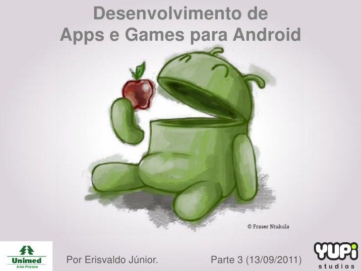 Desenvolvimento deApps e Games para AndroidPor Erisvaldo Júnior.   Parte 3 (13/09/2011)