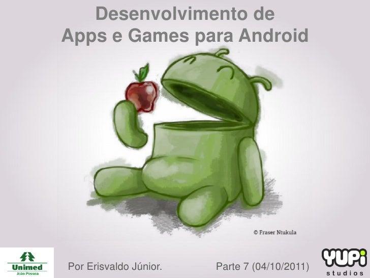 Desenvolvimento deApps e Games para AndroidPor Erisvaldo Júnior.   Parte 7 (04/10/2011)