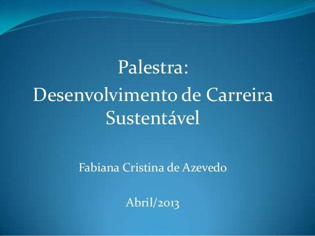 Palestra:Desenvolvimento de Carreira       Sustentável     Fabiana Cristina de Azevedo             Abril/2013