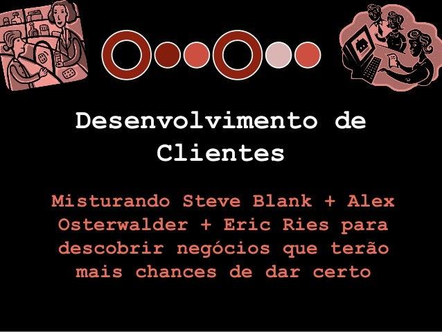 Desenvolvimento de      ClientesMisturando Steve Blank + AlexOsterwalder + Eric Ries paradescobrir negócios que terão  mai...