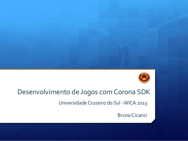Desenvolvimento de Jogos com Corona SDKUniversidadeCruzeiro do Sul -WICA 2013Bruno Cicanci