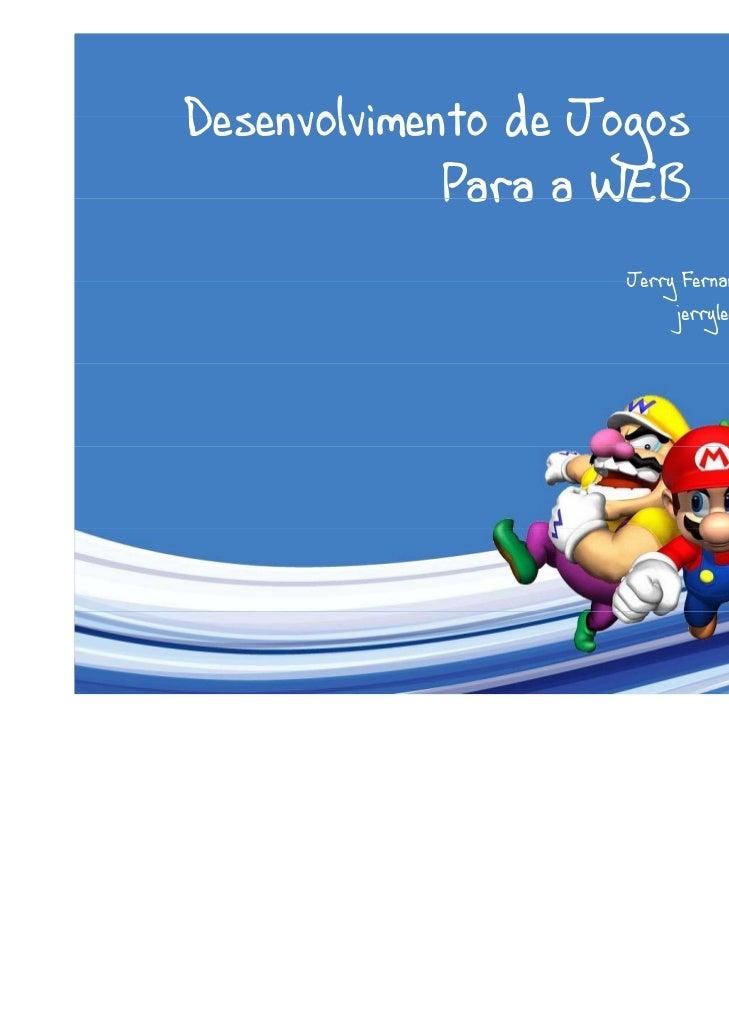 Desenvolvimento de Jogos             Para a WEB                    Jerry Fernandes Medeiros                         jerryl...