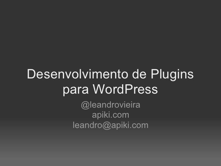 Desenvolvimento de Plugins      para WordPress          @leandrovieira             apiki.com        leandro@apiki.com