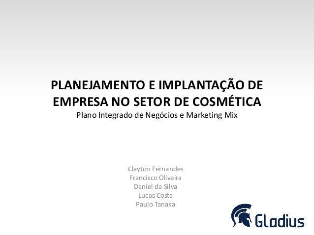 PLANEJAMENTO E IMPLANTAÇÃO DEEMPRESA NO SETOR DE COSMÉTICAPlano Integrado de Negócios e Marketing MixClayton FernandesFran...