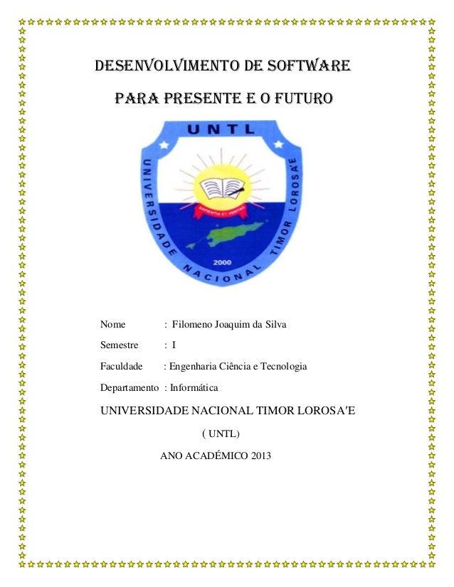 DESENVOLVIMENTO DE SOFTWARE PARA PRESENTE E O FUTURO Nome : Filomeno Joaquim da Silva Semestre : I Faculdade : Engenharia ...