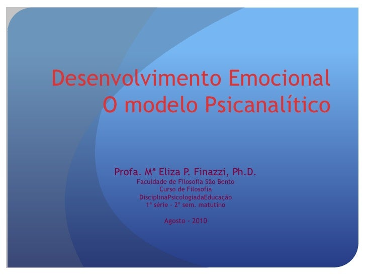 Desenvolvimento EmocionalO modelo Psicanalítico<br />Profa. Mª Eliza P. Finazzi, Ph.D.<br />Faculdade de Filosofia São Ben...