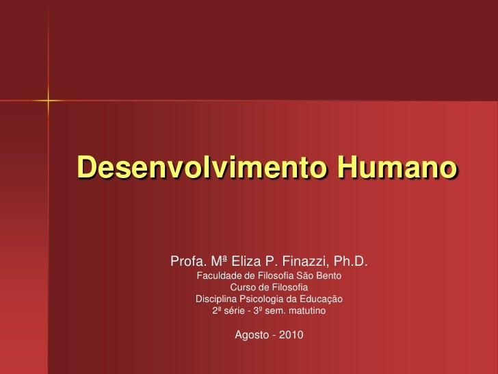 Desenvolvimento Humano<br />Profa. Mª Eliza P. Finazzi, Ph.D.<br />Faculdade de Filosofia São Bento<br />Curso de Filosofi...
