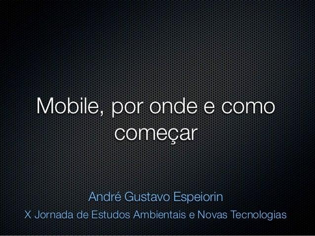 Mobile, por onde e como          começar            André Gustavo EspeiorinX Jornada de Estudos Ambientais e Novas Tecnolo...