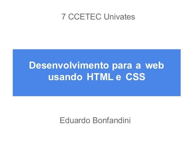 7 CCETEC Univates  Desenvolvimento para a web usando HTML e CSS  Eduardo Bonfandini
