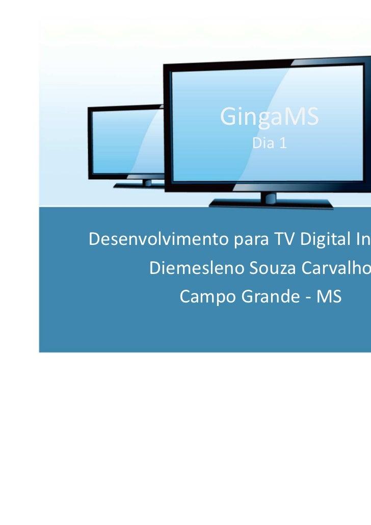 GingaMS                   Dia 1Desenvolvimento para TV Digital Interativa      Diemesleno Souza Carvalho          Campo Gr...