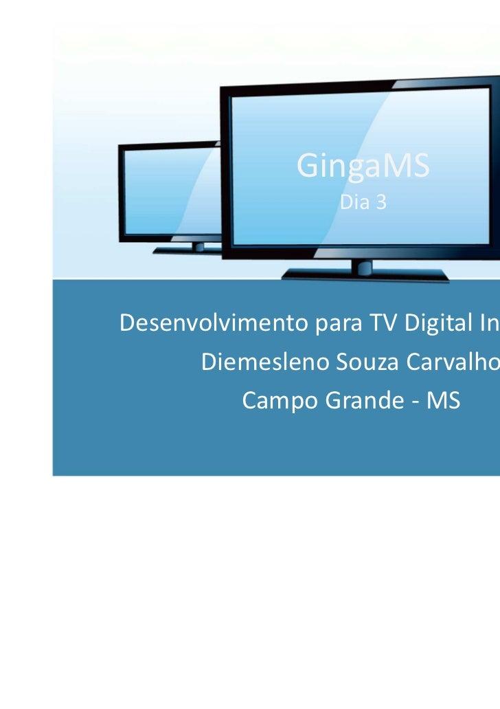 GingaMS                   Dia 3Desenvolvimento para TV Digital Interativa      Diemesleno Souza Carvalho          Campo Gr...