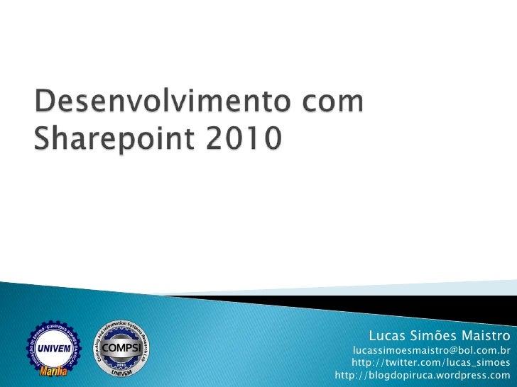 Desenvolvimento com Sharepoint 2010<br />Lucas Simões Maistro<br />lucassimoesmaistro@bol.com.br<br />http://twitter.com/l...