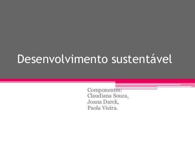 Desenvolvimento sustentável Componentes: Claudiana Souza, Joana Darck, Paola Vieira.