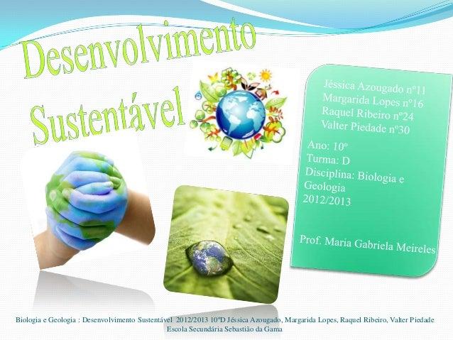 Biologia e Geologia : Desenvolvimento Sustentável 2012/2013 10ºD Jéssica Azougado, Margarida Lopes, Raquel Ribeiro, Valter...