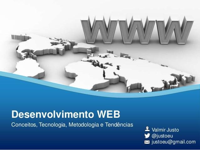 Desenvolvimento WEB Conceitos, Tecnologia, Metodologia e Tendências Valmir Justo @justoeu justoeu@gmail.com