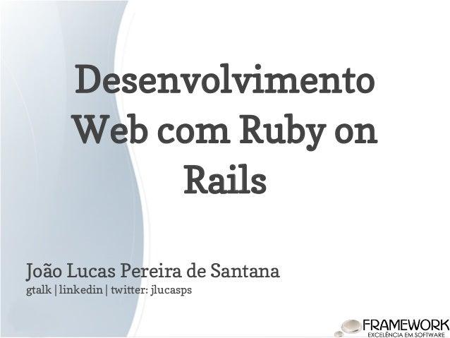 Desenvolvimento Web com Ruby on Rails João Lucas Pereira de Santana gtalk | linkedin | twitter: jlucasps