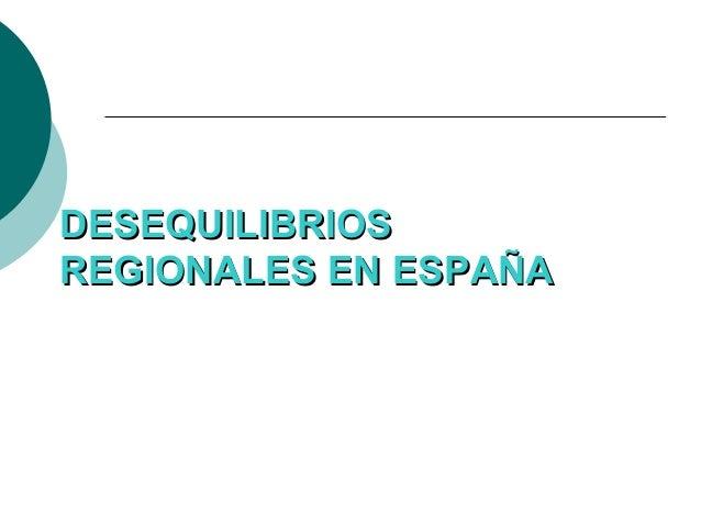 DESEQUILIBRIOSDESEQUILIBRIOSREGIONALES EN ESPAÑAREGIONALES EN ESPAÑA
