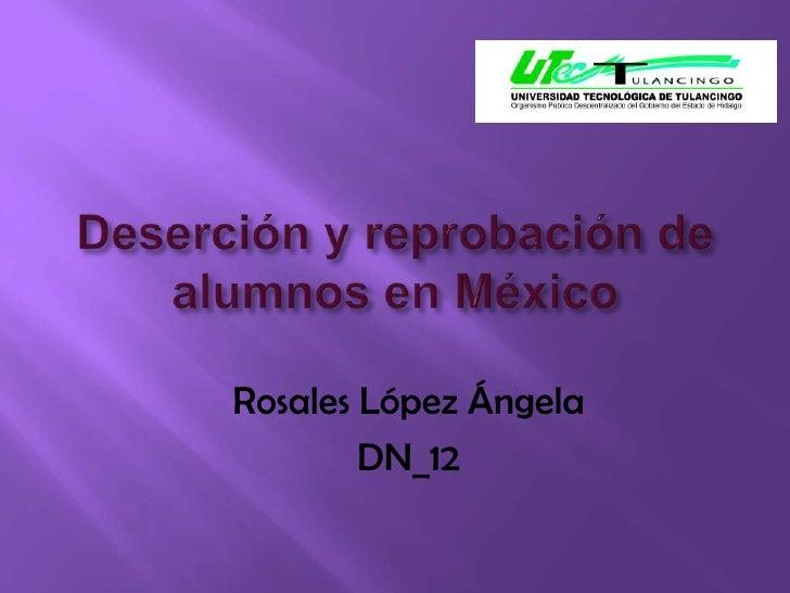 Deserción y reprobación de  alumnos en México<br />Rosales López Ángela  <br />DN_12<br />