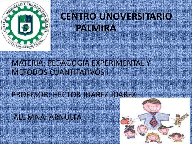 CENTRO UNOVERSITARIO PALMIRA MATERIA: PEDAGOGIA EXPERIMENTAL Y METODOS CUANTITATIVOS I PROFESOR: HECTOR JUAREZ JUAREZ ALUM...
