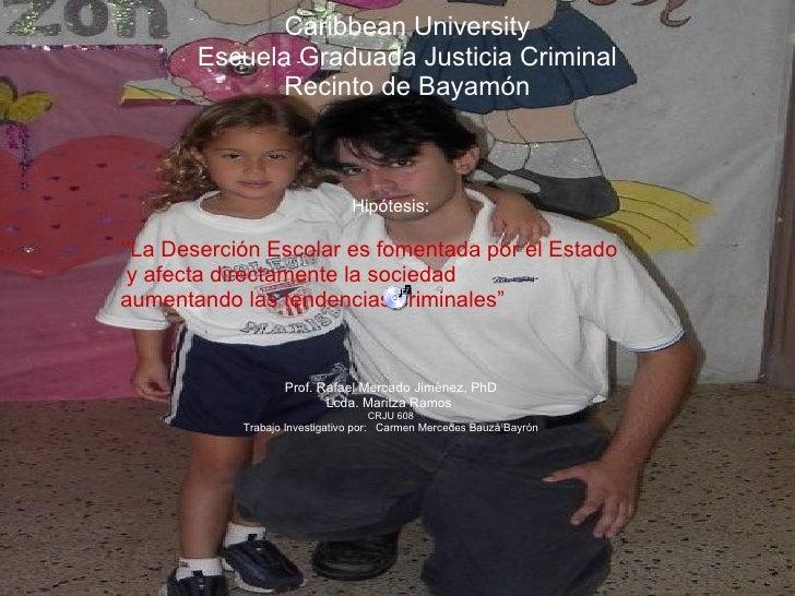 Caribbean University Escuela Graduada Justicia Criminal Recinto de Bayamón Hipótesis: '' La Deserción Escolar es fomentada...