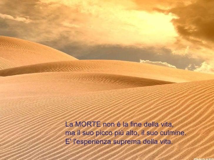 La MORTE non è la fine della vita,  ma il suo picco più alto, il suo culmine.  E' l'esperienza suprema della vita.