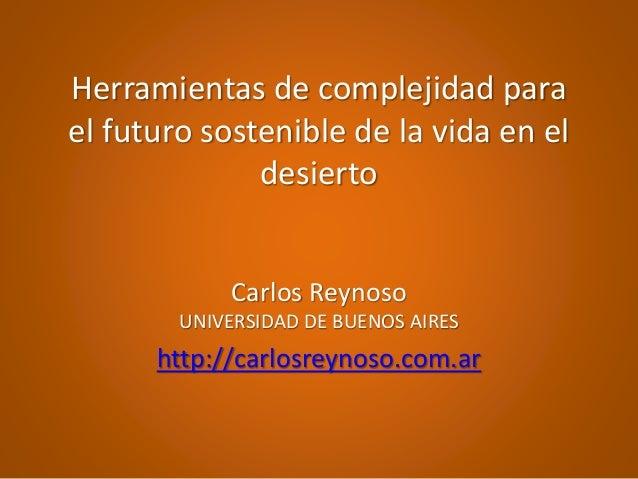 Herramientas de complejidad para el futuro sostenible de la vida en el desierto Carlos Reynoso UNIVERSIDAD DE BUENOS AIRES...