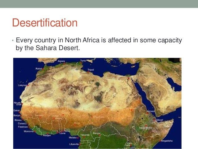 Desertification • Every country in North Africa is affected in some capacity  by the Sahara Desert.