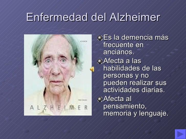 Enfermedad del Alzheimer <ul><li>Es la demencia más frecuente en ancianos. </li></ul><ul><li>Afecta a las habilidades de l...