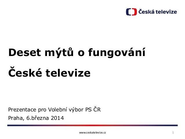 Deset mýtů o fungování České televize  Prezentace pro Volební výbor PS ČR  Praha, 6.března 2014 www.ceskatelevize.cz  1