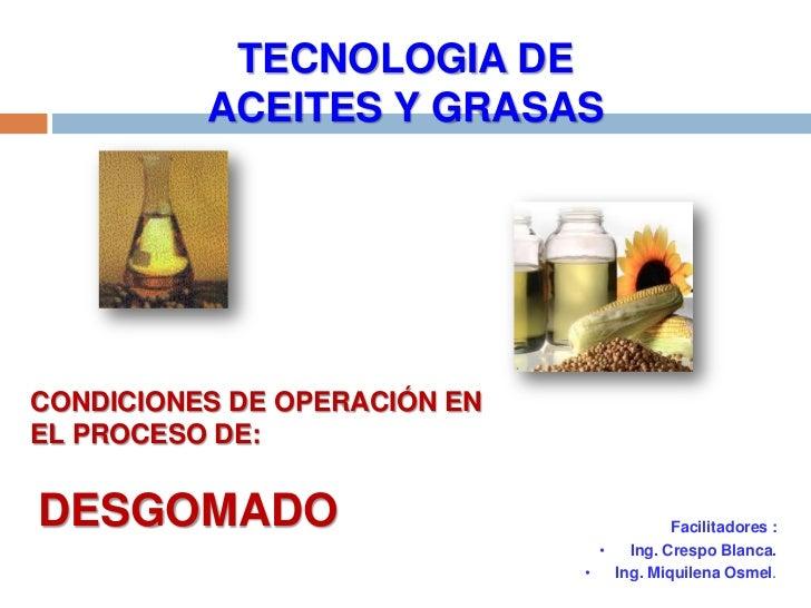 TECNOLOGIA DE          ACEITES Y GRASASCONDICIONES DE OPERACIÓN ENEL PROCESO DE:DESGOMADO                                 ...