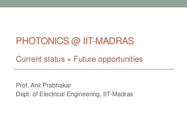 PHOTONICS @ IIT-MADRASCurrent status + Future opportunitiesProf. Anil PrabhakarDept. of Electrical Engineering, IIT-Madras