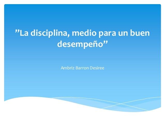 """""""La disciplina, medio para un buen desempeño"""" Ambriz Barron Desiree"""