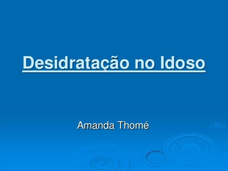 Desidratação no Idoso<br />Amanda Thomé<br />