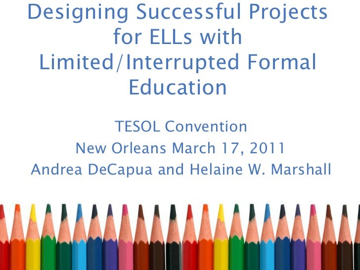 Designing Successful Projects        for ELLs with Limited/Interrupted Formal          Education          TESOL Convention...