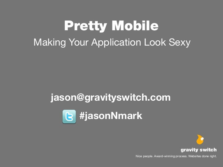 Pretty MobileMaking Your Application Look Sexy   jason@gravityswitch.com         #jasonNmark                              ...