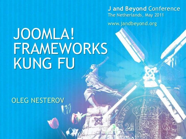 J and Beyond Conference<br />The Netherlands, May 2011<br />www.jandbeyond.org<br />Joomla! <br />FrameworkS<br />kung Fu<...