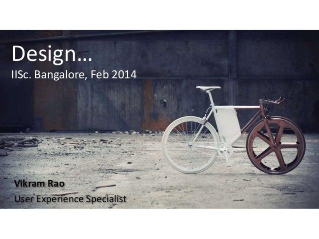 Design… IISc. Bangalore, Feb 2014  Vikram Rao User Experience Specialist