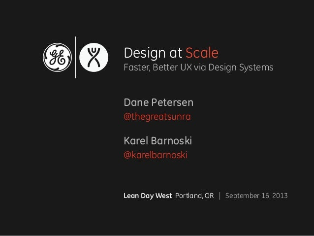 Design at Scale Faster, Better UX via Design Systems Dane Petersen @thegreatsunra Karel Barnoski @karelbarnoski Lean Day W...