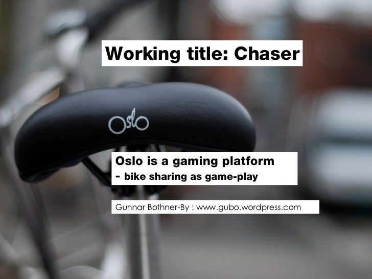 Oslo is a gaming platform  -  bike sharing as game-play Working title: Chaser Gunnar Bothner-By : www.gubo.wordpress.com