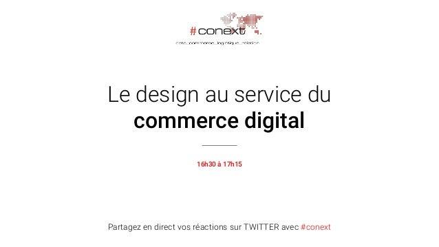 Partagez en direct vos réactions sur TWITTER avec #conext Le design au service du commerce digital 16h30 à 17h15