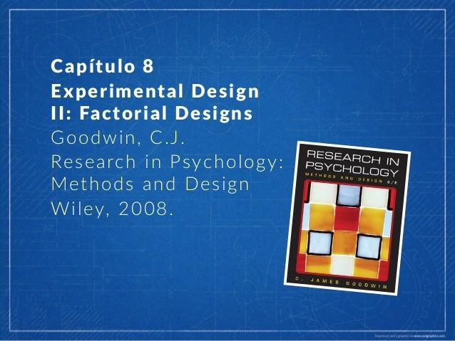 Capítulo 8  Experimental Design   II: Factorial Designs   Goodwin, C.J.   Research in Psychology:   Method...