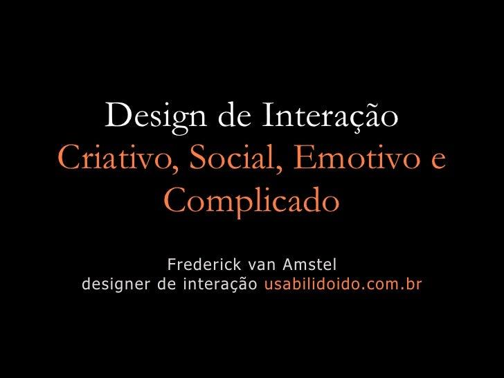 Design de Interação Criativo, Social, Emotivo e         Complicado            Frederick van Amstel  designer de interação ...