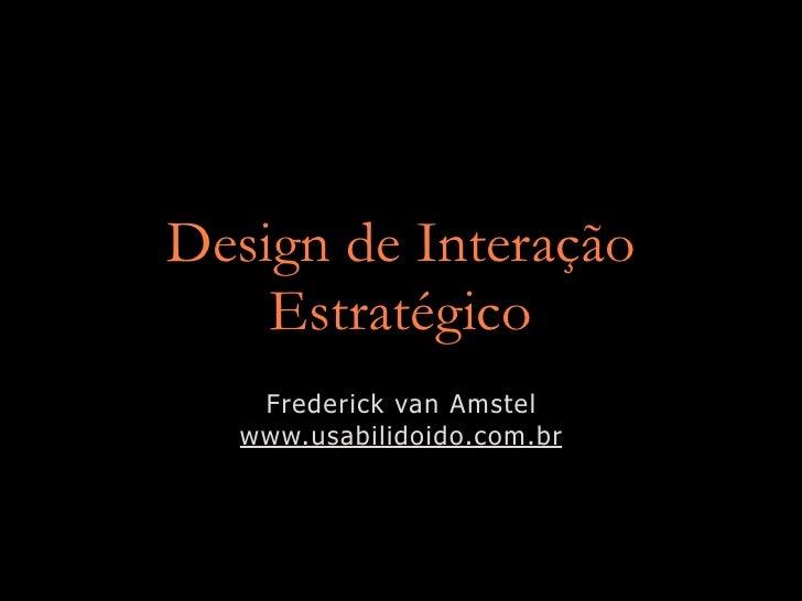 Design de Interação     Estratégico    Frederick van Amstel   www.usabilidoido.com.br
