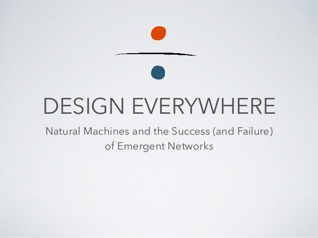 DESIGN EVERYWHERE Natural Machines and the Success (and Failure) of Emergent Networks