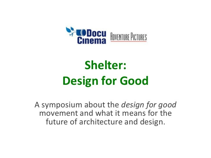 Shelter:design for good<br />A symposium about the design for good movement and what it means for the future of architectu...