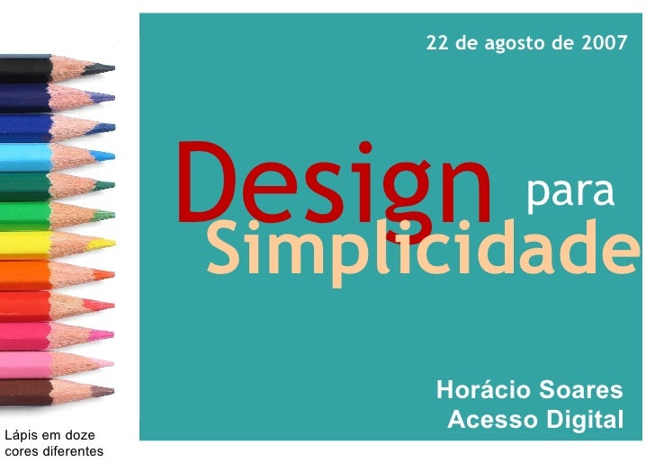 para Design     Simplicidade Horácio Soares  Acesso Digital 22 de agosto de 2007 Lápis em doze cores diferentes