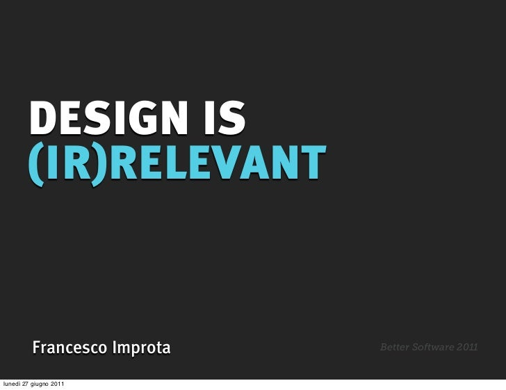 DESIGN IS        (IR)RELEVANT         Francesco Improta   Better Software 2011lunedì 27 giugno 2011