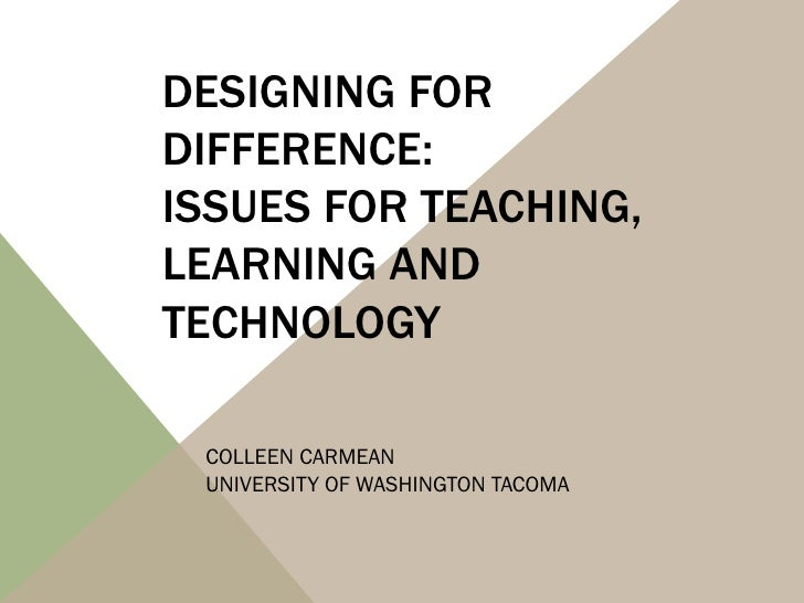 DESIGNING FORDIFFERENCE:ISSUES FOR TEACHING,LEARNING ANDTECHNOLOGY COLLEEN CARMEAN UNIVERSITY OF WASHINGTON TACOMA