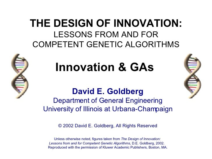 THE DESIGN OF INNOVATION: LESSONS FROM AND FOR COMPETENT GENETIC ALGORITHMS David E. Goldberg Department of General Engine...