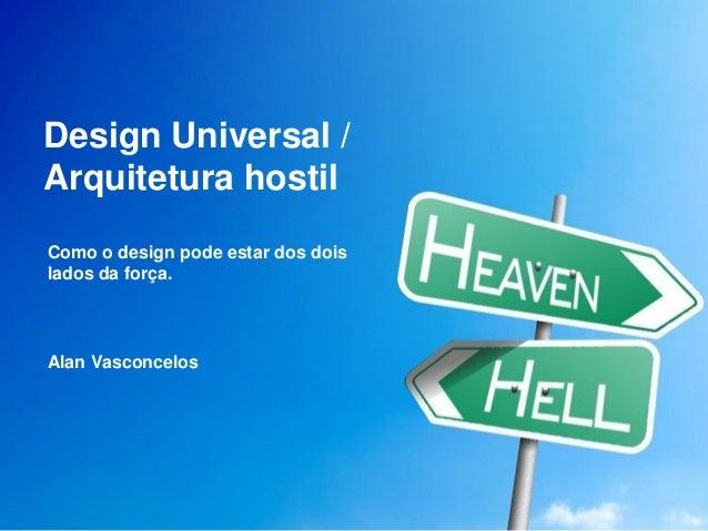 Design Universal / Arquitetura hostil  Como o design pode estar dos dois lados da força.  Alan Vasconcelos